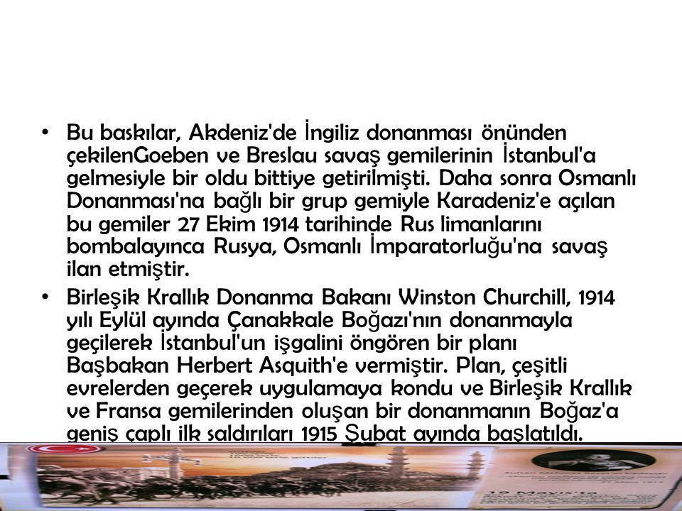Bu baskılar, Akdeniz de İngiliz donanması önünden çekilenGoeben ve Breslau savaş gemilerinin İstanbul a gelmesiyle bir oldu bittiye getirilmişti. Daha sonra Osmanlı Donanması na bağlı bir grup gemiyle Karadeniz e açılan bu gemiler 27 Ekim 1914 tarihinde Rus limanlarını bombalayınca Rusya, Osmanlı İmparatorluğu na savaş ilan etmiştir.
