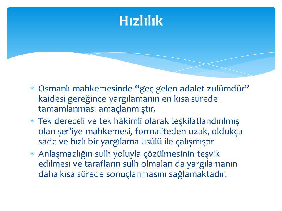 Hızlılık Osmanlı mahkemesinde geç gelen adalet zulümdür kaidesi gereğince yargılamanın en kısa sürede tamamlanması amaçlanmıştır.