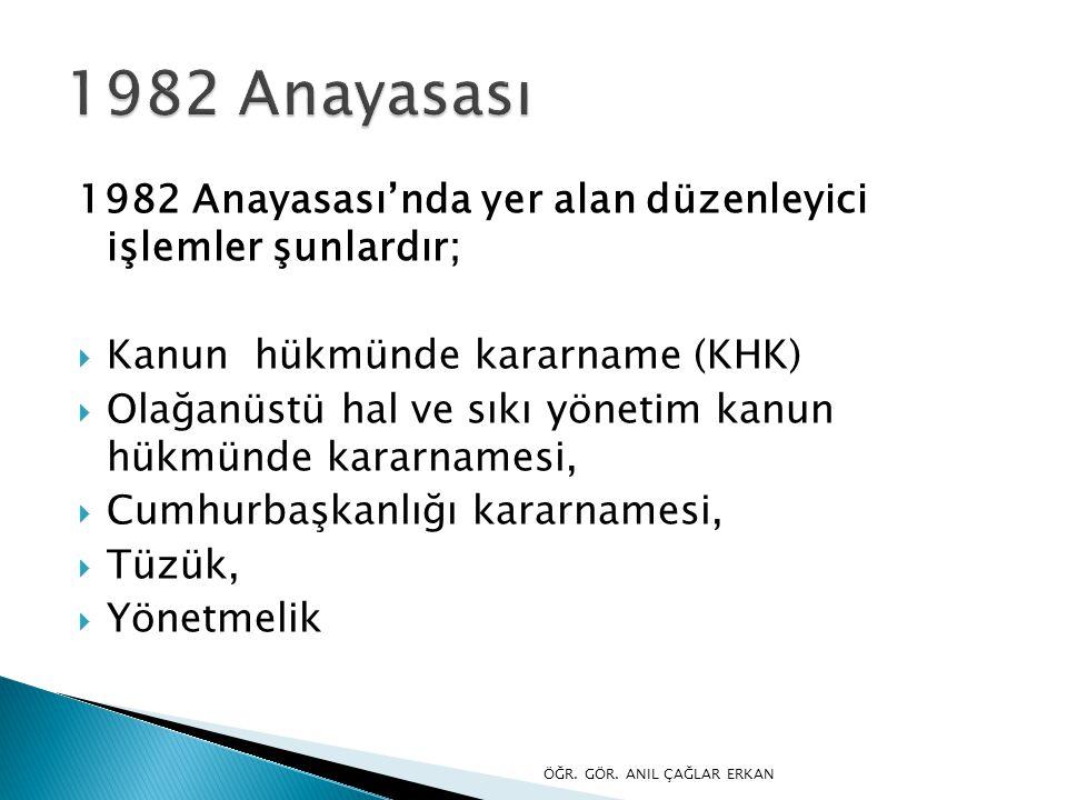 1982 Anayasası 1982 Anayasası'nda yer alan düzenleyici işlemler şunlardır; Kanun hükmünde kararname (KHK)