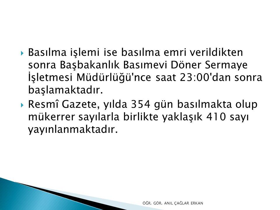 Basılma işlemi ise basılma emri verildikten sonra Başbakanlık Basımevi Döner Sermaye İşletmesi Müdürlüğü nce saat 23:00 dan sonra başlamaktadır.