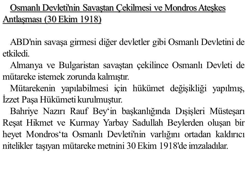 Osmanlı Devleti nin Savaştan Çekilmesi ve Mondros Ateşkes Antlaşması (30 Ekim 1918) ABD nin savaşa girmesi diğer devletler gibi Osmanlı Devletini de etkiledi.