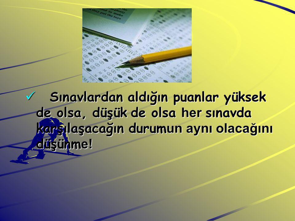 Sınavlardan aldığın puanlar yüksek de olsa, düşük de olsa her sınavda karşılaşacağın durumun aynı olacağını düşünme!