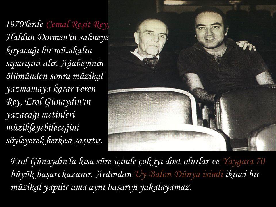 1970 lerde Cemal Reşit Rey, Haldun Dormen in sahneye koyacağı bir müzikalin siparişini alır. Ağabeyinin ölümünden sonra müzikal yazmamaya karar veren Rey, Erol Günaydın ın yazacağı metinleri müzikleyebileceğini söyleyerek herkesi şaşırtır.