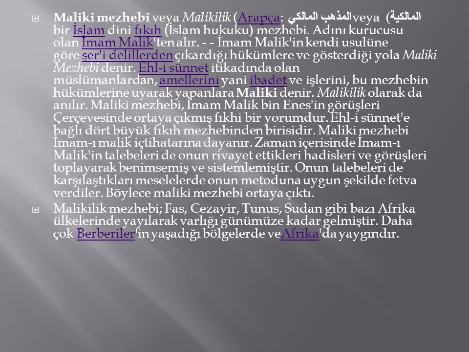 Maliki mezhebi veya Malikilik (Arapça: المذهب المالكي veya المالكية) bir İslam dini fıkıh (İslam hukuku) mezhebi. Adını kurucusu olan İmam Malik ten alır. - - İmam Malik in kendi usulüne göre şer i delillerden çıkardığı hükümlere ve gösterdiği yola Maliki Mezhebi denir. Ehl-i sünnet itikadında olan müslümanlardan, amellerini yani ibadet ve işlerini, bu mezhebin hükümlerine uyarak yapanlara Maliki denir. Malikilik olarak da anılır. Maliki mezhebi, İmam Malik bin Enes in görüşleri Çerçevesinde ortaya çıkmış fıkhi bir yorumdur. Ehl-i sünnet e bağlı dört büyük fıkıh mezhebinden birisidir. Maliki mezhebi İmam-ı malik içtihatarına dayanır. Zaman içerisinde İmam-ı Malik in talebeleri de onun rivayet ettikleri hadisleri ve görüşleri toplayarak benimsemiş ve sistemlemiştir. Onun talebeleri de karşılaştıkları meselelerde onun metoduna uygun şekilde fetva verdiler. Böylece maliki mezhebi ortaya çıktı.
