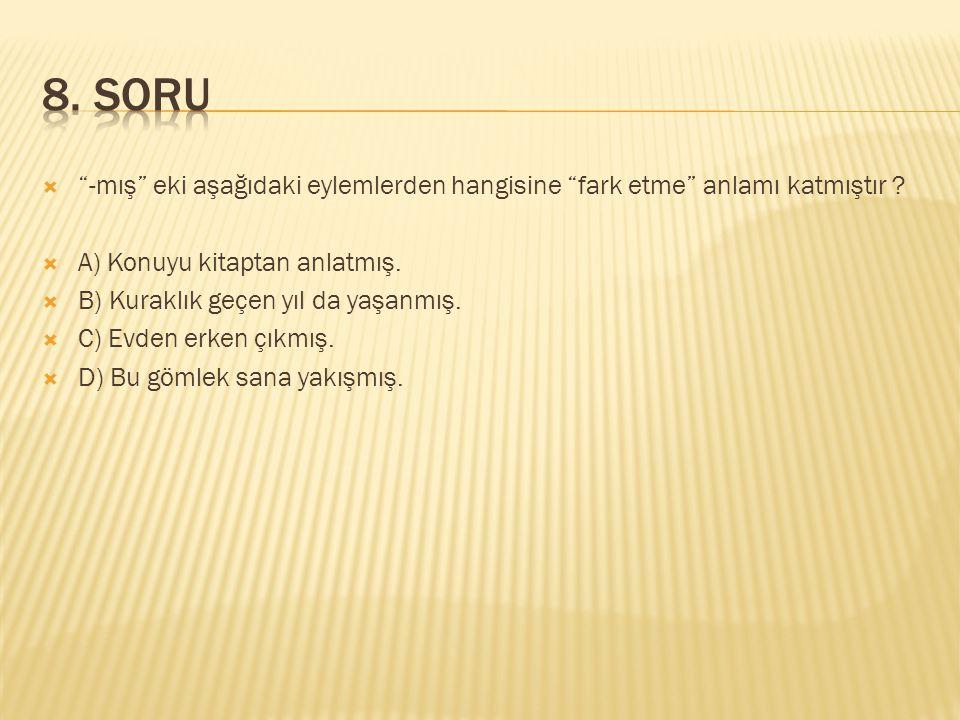 8. SORU -mış eki aşağıdaki eylemlerden hangisine fark etme anlamı katmıştır A) Konuyu kitaptan anlatmış.