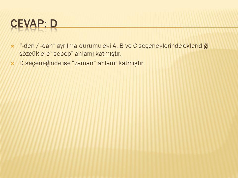 CEVAP: D -den / -dan ayrılma durumu eki A, B ve C seçeneklerinde eklendiği sözcüklere sebep anlamı katmıştır.