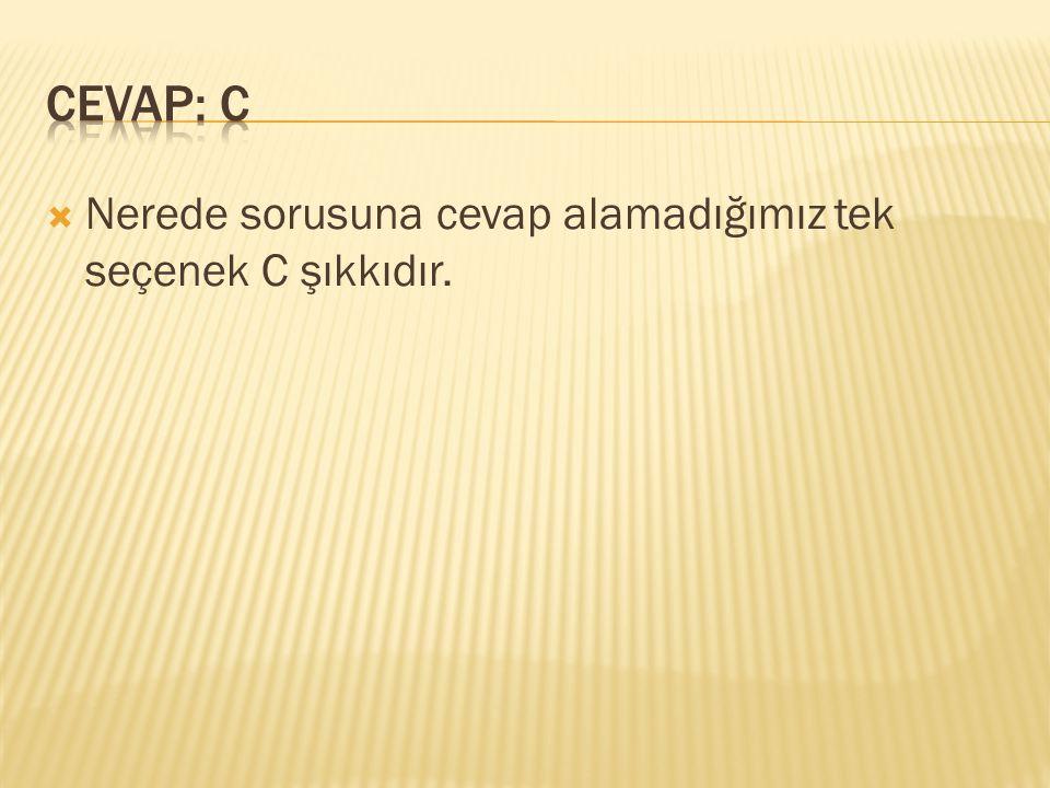 CEVAP: C Nerede sorusuna cevap alamadığımız tek seçenek C şıkkıdır.
