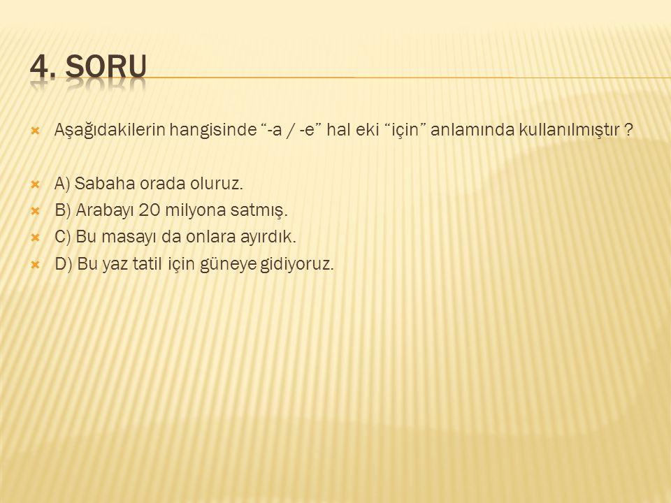 4. SORU Aşağıdakilerin hangisinde -a / -e hal eki için anlamında kullanılmıştır A) Sabaha orada oluruz.