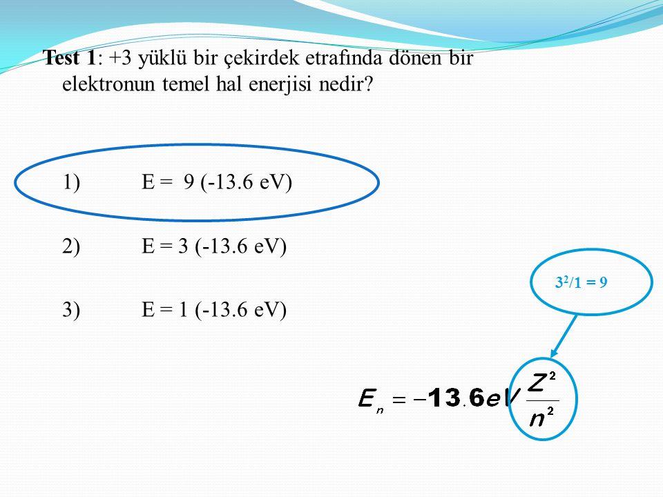 Test 1: +3 yüklü bir çekirdek etrafında dönen bir elektronun temel hal enerjisi nedir 1) E = 9 (-13.6 eV) 2) E = 3 (-13.6 eV) 3) E = 1 (-13.6 eV)