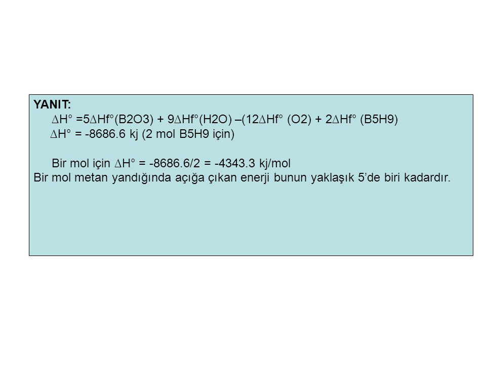 YANIT: ∆H° =5∆Hf°(B2O3) + 9∆Hf°(H2O) –(12∆Hf° (O2) + 2∆Hf° (B5H9) ∆H° = -8686.6 kj (2 mol B5H9 için)