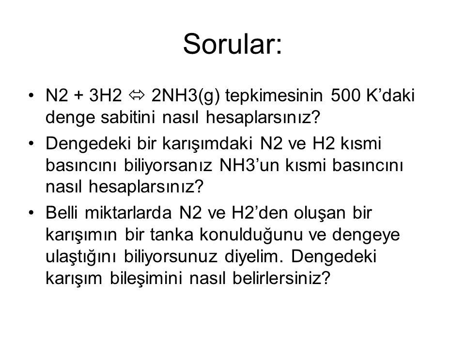 Sorular: N2 + 3H2  2NH3(g) tepkimesinin 500 K'daki denge sabitini nasıl hesaplarsınız