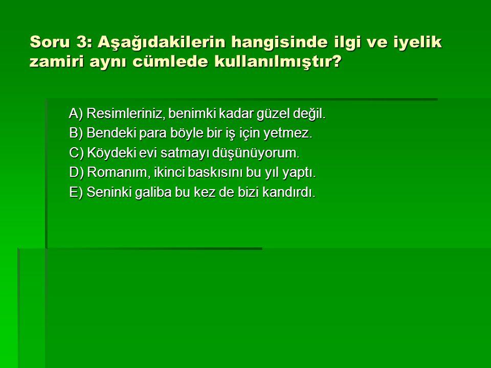 Soru 3: Aşağıdakilerin hangisinde ilgi ve iyelik zamiri aynı cümlede kullanılmıştır