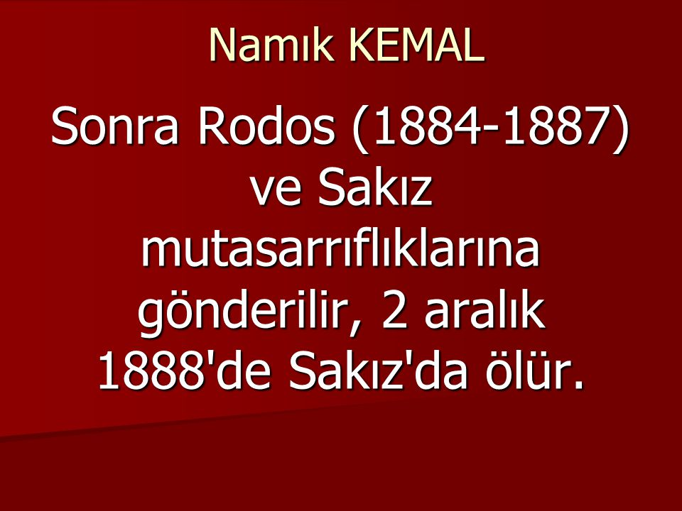 Namık KEMAL Sonra Rodos (1884-1887) ve Sakız mutasarrıflıklarına gönderilir, 2 aralık 1888 de Sakız da ölür.