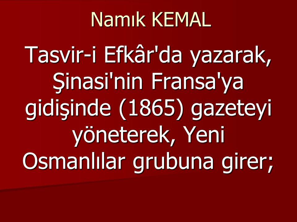 Namık KEMAL Tasvir-i Efkâr da yazarak, Şinasi nin Fransa ya gidişinde (1865) gazeteyi yöneterek, Yeni Osmanlılar grubuna girer;