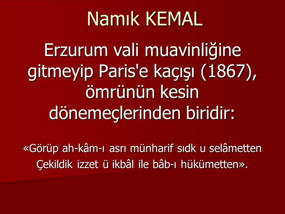 Namık KEMAL Erzurum vali muavinliğine gitmeyip Paris e kaçışı (1867), ömrünün kesin dönemeçlerinden biridir:
