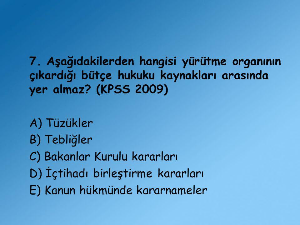 7. Aşağıdakilerden hangisi yürütme organının çıkardığı bütçe hukuku kaynakları arasında yer almaz (KPSS 2009)