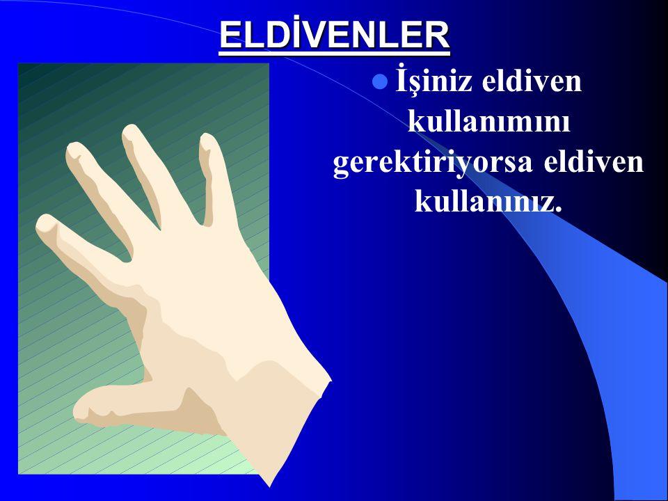 İşiniz eldiven kullanımını gerektiriyorsa eldiven kullanınız.