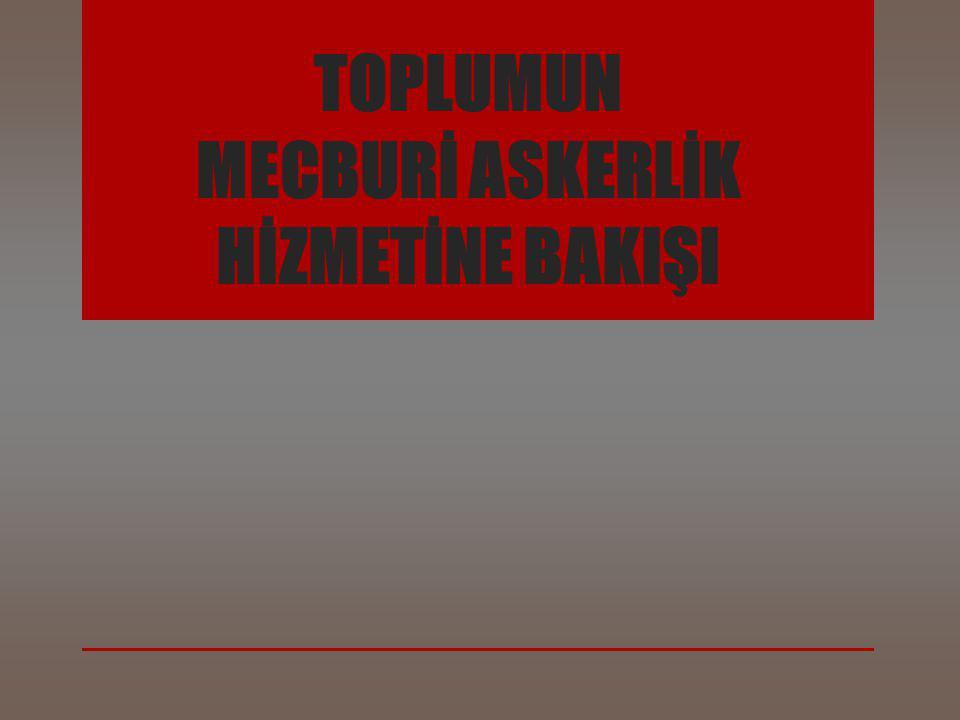 TOPLUMUN MECBURİ ASKERLİK HİZMETİNE BAKIŞI