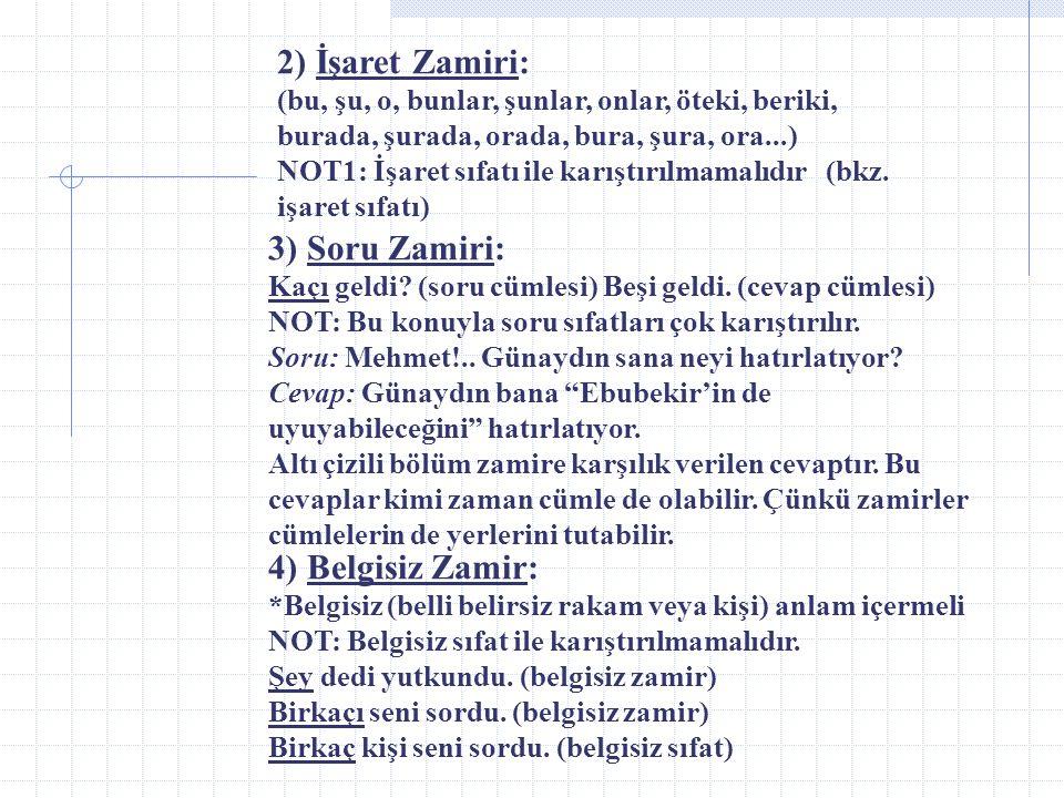 2) İşaret Zamiri: (bu, şu, o, bunlar, şunlar, onlar, öteki, beriki, burada, şurada, orada, bura, şura, ora...) NOT1: İşaret sıfatı ile karıştırılmamalıdır (bkz. işaret sıfatı)