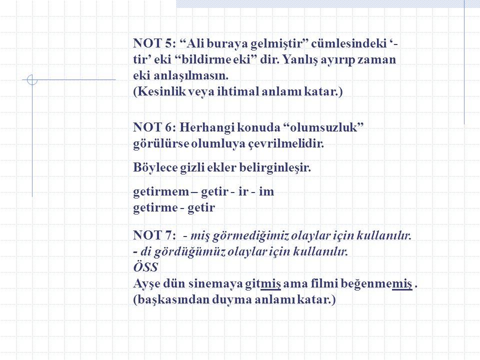 NOT 5: Ali buraya gelmiştir cümlesindeki '-tir' eki bildirme eki dir. Yanlış ayırıp zaman eki anlaşılmasın. (Kesinlik veya ihtimal anlamı katar.)