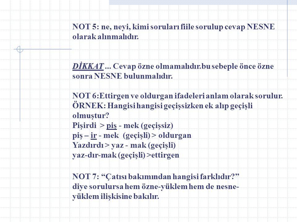 NOT 5: ne, neyi, kimi soruları fiile sorulup cevap NESNE olarak alınmalıdır.