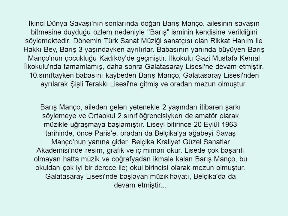 İkinci Dünya Savaşı nın sonlarında doğan Barış Manço, ailesinin savaşın bitmesine duyduğu özlem nedeniyle Barış isminin kendisine verildiğini söylemektedir. Dönemin Türk Sanat Müziği sanatçısı olan Rikkat Hanım ile Hakkı Bey, Barış 3 yaşındayken ayrılırlar. Babasının yanında büyüyen Barış Manço nun çocukluğu Kadıköy de geçmiştir. İlkokulu Gazi Mustafa Kemal İlkokulu nda tamamlamış, daha sonra Galatasaray Lisesi ne devam etmiştir. 10.sınıftayken babasını kaybeden Barış Manço, Galatasaray Lisesi nden ayrılarak Şişli Terakki Lisesi ne gitmiş ve oradan mezun olmuştur.