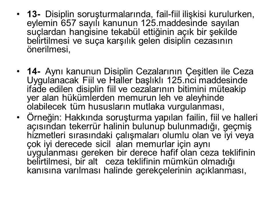 13- Disiplin soruşturmalarında, fail-fiil ilişkisi kurulurken, eylemin 657 sayılı kanunun 125.maddesinde sayılan suçlardan hangisine tekabül ettiğinin açık bir şekilde belirtilmesi ve suça karşılık gelen disiplin cezasının önerilmesi,