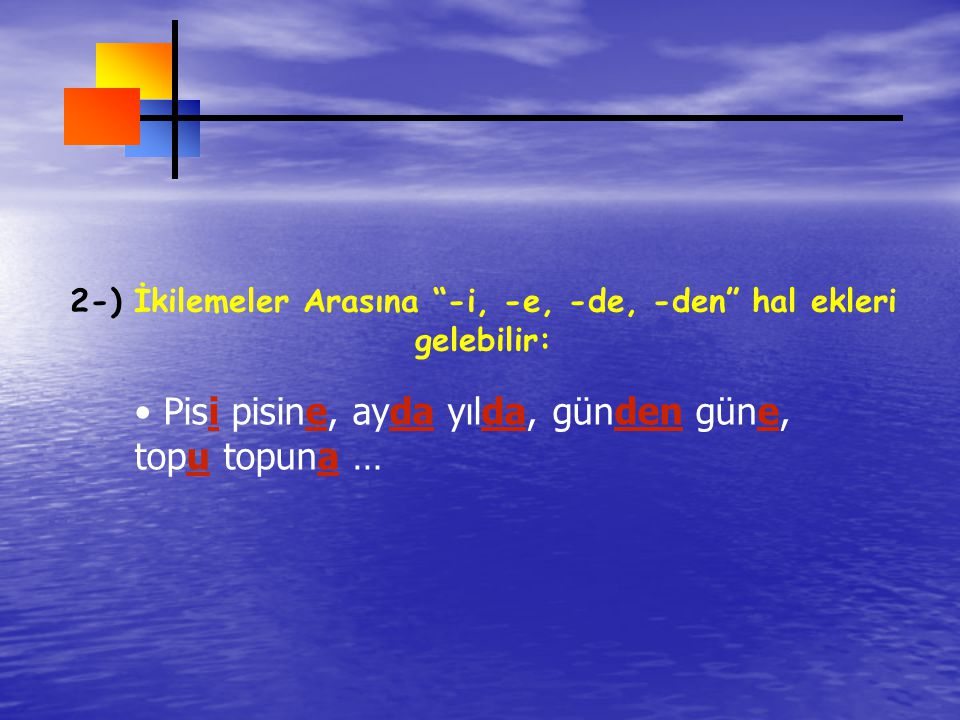 2-) İkilemeler Arasına -i, -e, -de, -den hal ekleri gelebilir: