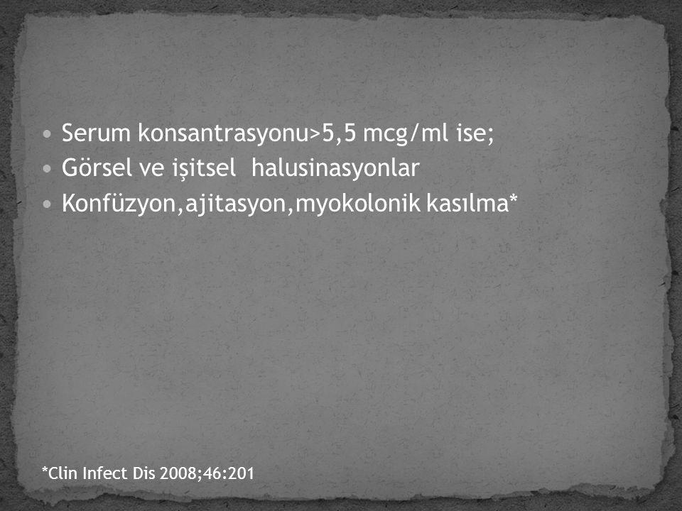 Serum konsantrasyonu>5,5 mcg/ml ise;