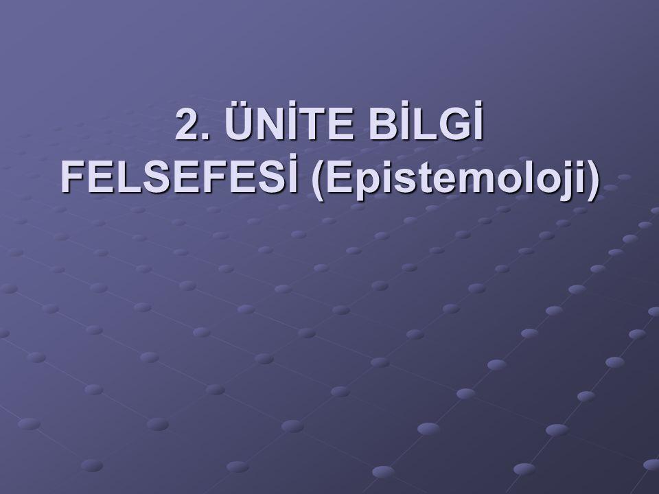 2. ÜNİTE BİLGİ FELSEFESİ (Epistemoloji)