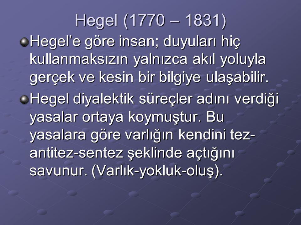 Hegel (1770 – 1831) Hegel'e göre insan; duyuları hiç kullanmaksızın yalnızca akıl yoluyla gerçek ve kesin bir bilgiye ulaşabilir.