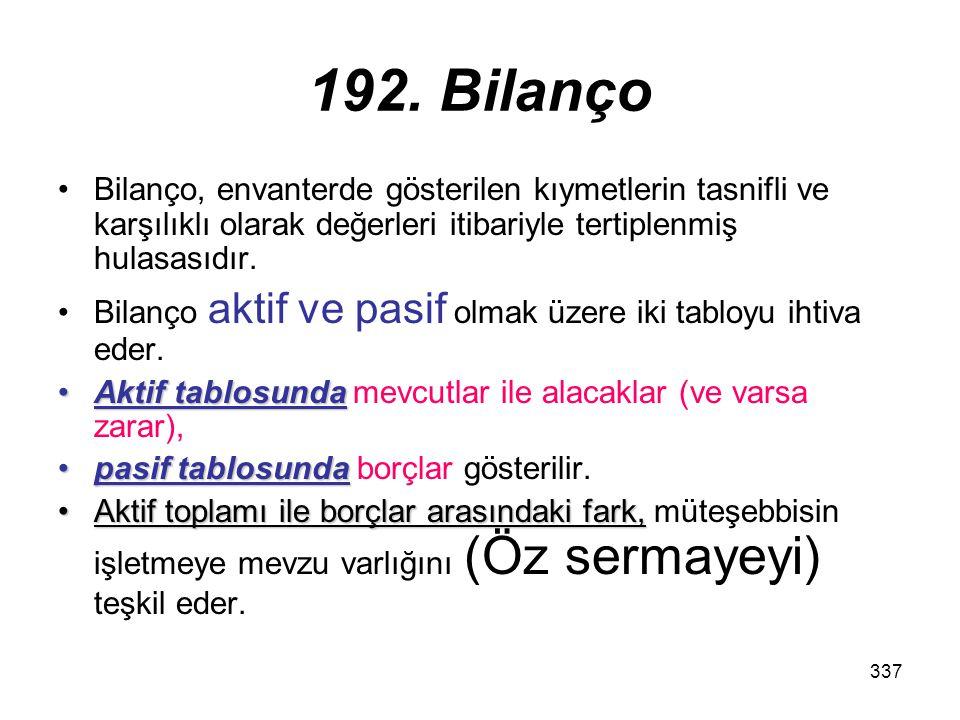 192. Bilanço Bilanço, envanterde gösterilen kıymetlerin tasnifli ve karşılıklı olarak değerleri itibariyle tertiplenmiş hulasasıdır.