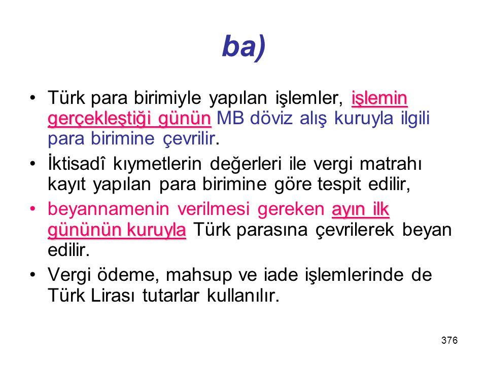 ba) Türk para birimiyle yapılan işlemler, işlemin gerçekleştiği günün MB döviz alış kuruyla ilgili para birimine çevrilir.