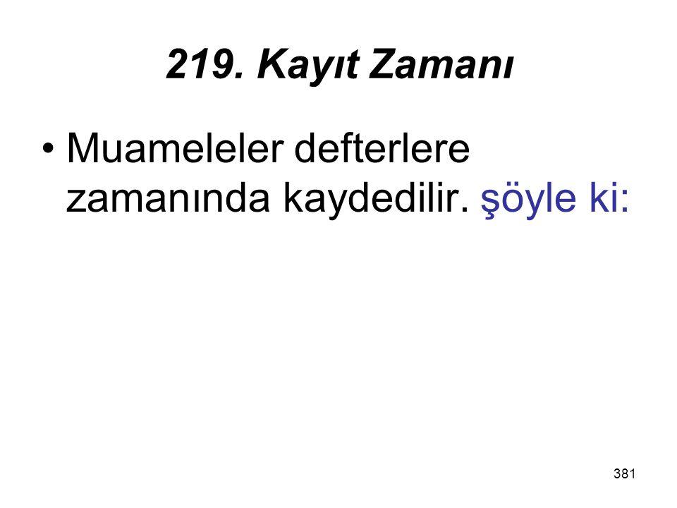 219. Kayıt Zamanı Muameleler defterlere zamanında kaydedilir. şöyle ki:
