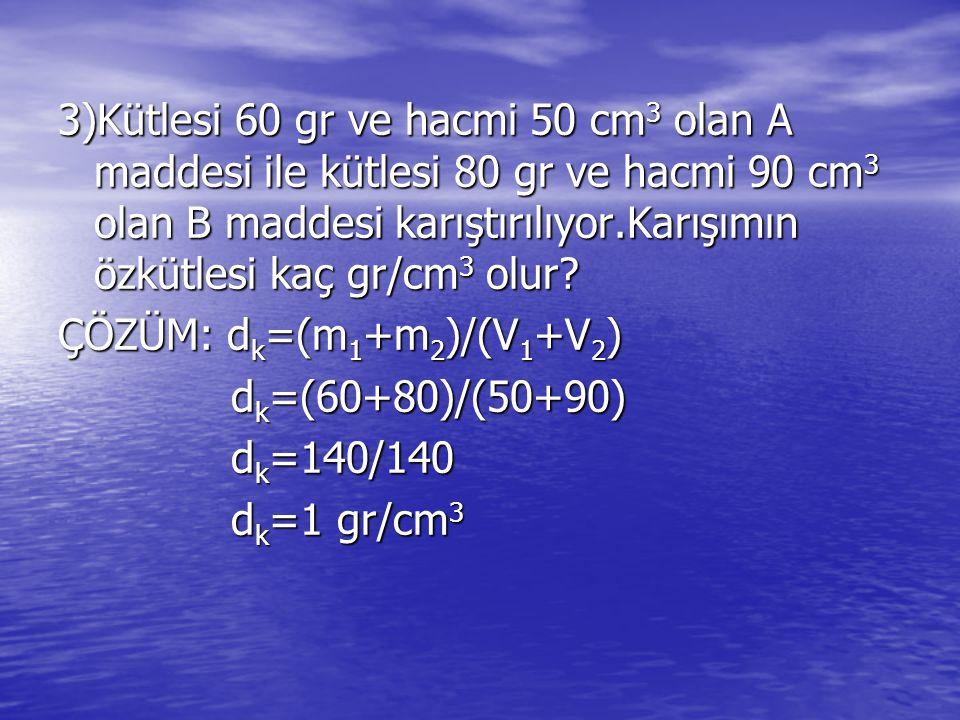 3)Kütlesi 60 gr ve hacmi 50 cm3 olan A maddesi ile kütlesi 80 gr ve hacmi 90 cm3 olan B maddesi karıştırılıyor.Karışımın özkütlesi kaç gr/cm3 olur