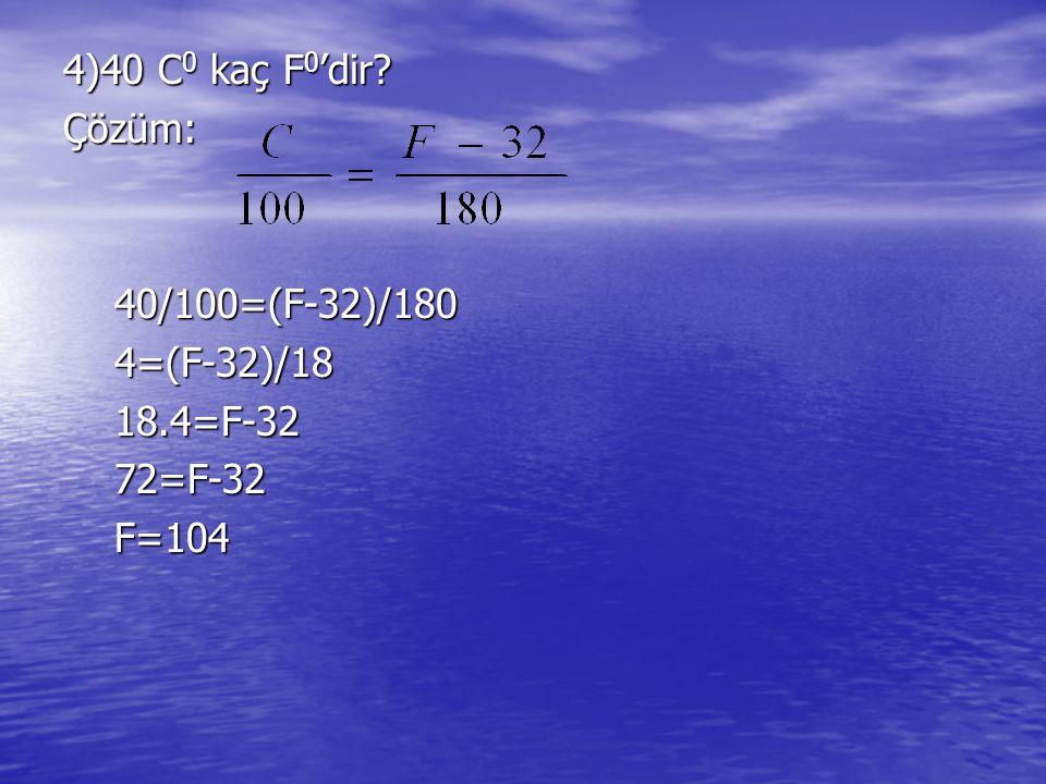 4)40 C0 kaç F0'dir Çözüm: 40/100=(F-32)/180 4=(F-32)/18 18.4=F-32 72=F-32 F=104