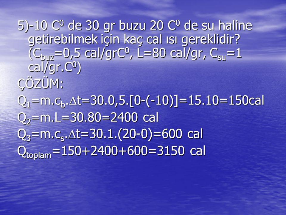 5)-10 C0 de 30 gr buzu 20 C0 de su haline getirebilmek için kaç cal ısı gereklidir (Cbuz=0,5 cal/grC0, L=80 cal/gr, Csu=1 cal/gr.C0)