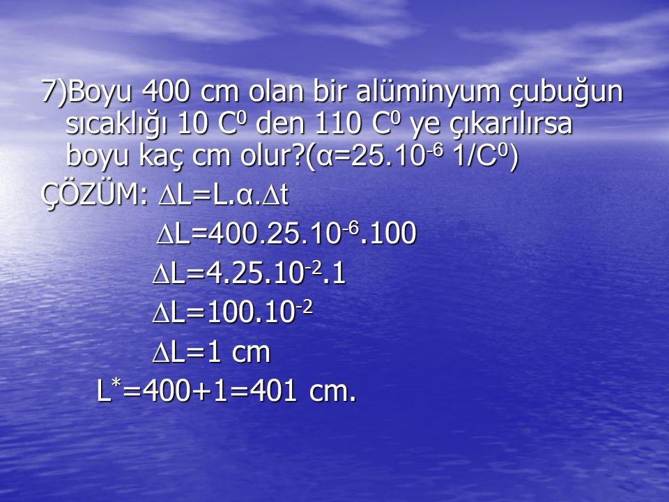 7)Boyu 400 cm olan bir alüminyum çubuğun sıcaklığı 10 C0 den 110 C0 ye çıkarılırsa boyu kaç cm olur (α=25.10-6 1/C0)