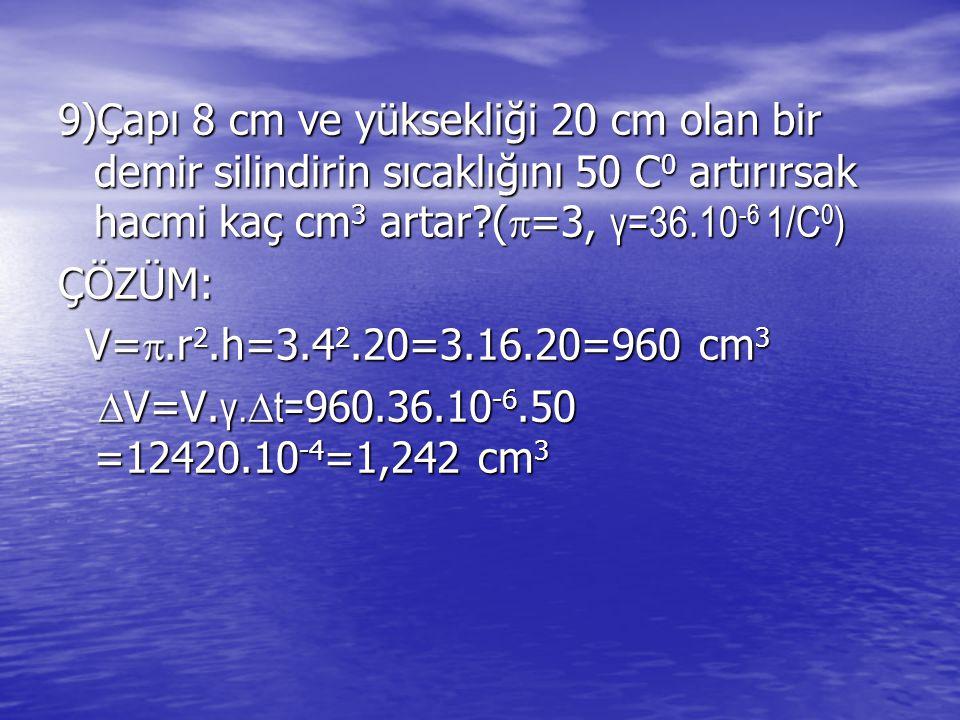 9)Çapı 8 cm ve yüksekliği 20 cm olan bir demir silindirin sıcaklığını 50 C0 artırırsak hacmi kaç cm3 artar (=3, γ=36.10-6 1/C0)