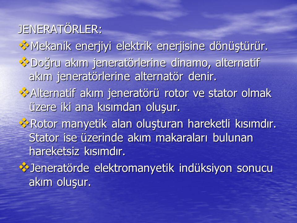 JENERATÖRLER: Mekanik enerjiyi elektrik enerjisine dönüştürür. Doğru akım jeneratörlerine dinamo, alternatif akım jeneratörlerine alternatör denir.