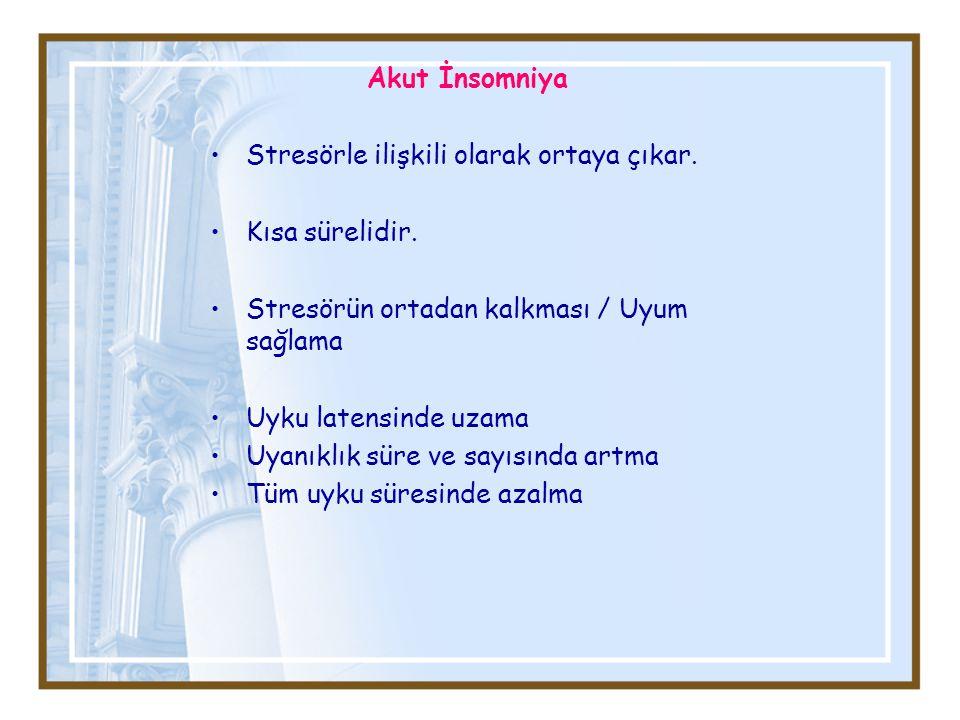 Akut İnsomniya Stresörle ilişkili olarak ortaya çıkar. Kısa sürelidir. Stresörün ortadan kalkması / Uyum sağlama.