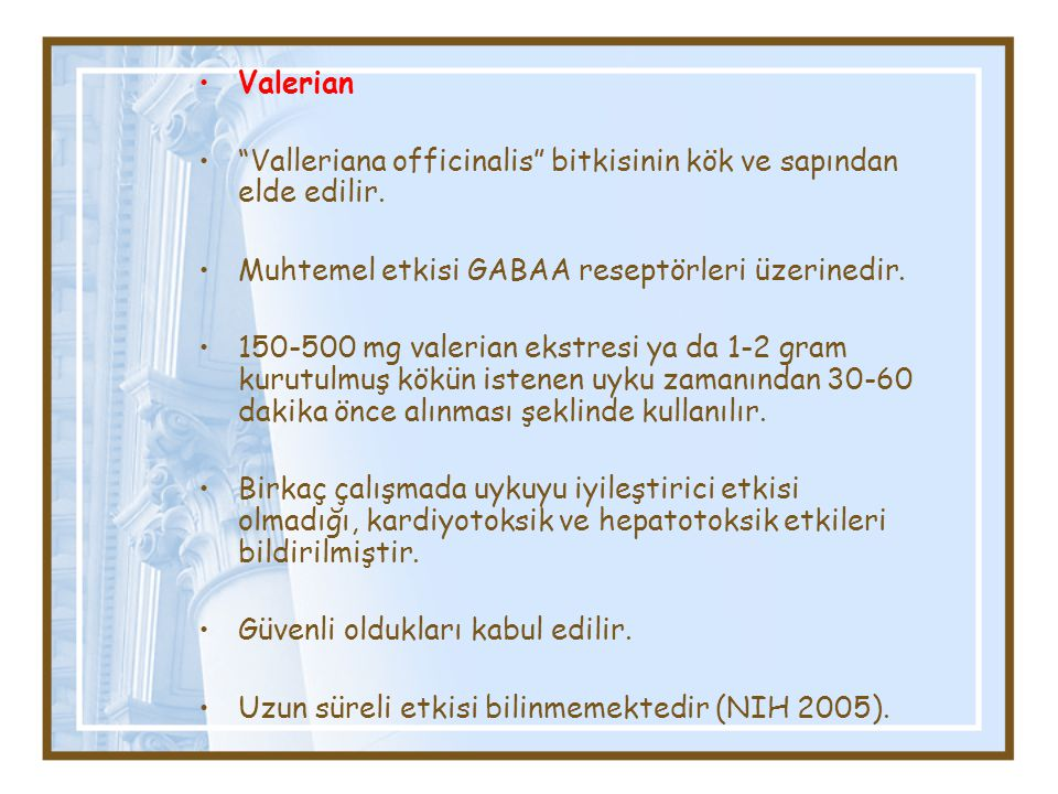 Valerian Valleriana officinalis bitkisinin kök ve sapından elde edilir. Muhtemel etkisi GABAA reseptörleri üzerinedir.