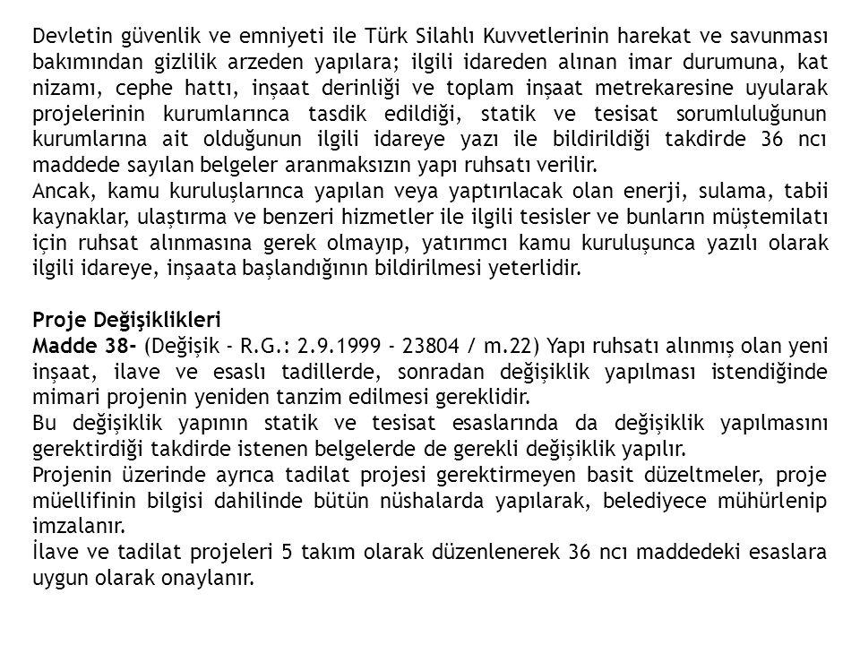 Devletin güvenlik ve emniyeti ile Türk Silahlı Kuvvetlerinin harekat ve savunması bakımından gizlilik arzeden yapılara; ilgili idareden alınan imar durumuna, kat nizamı, cephe hattı, inşaat derinliği ve toplam inşaat metrekaresine uyularak projelerinin kurumlarınca tasdik edildiği, statik ve tesisat sorumluluğunun kurumlarına ait olduğunun ilgili idareye yazı ile bildirildiği takdirde 36 ncı maddede sayılan belgeler aranmaksızın yapı ruhsatı verilir.