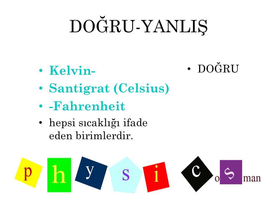 DOĞRU-YANLIŞ Kelvin- Santigrat (Celsius) -Fahrenheit DOĞRU