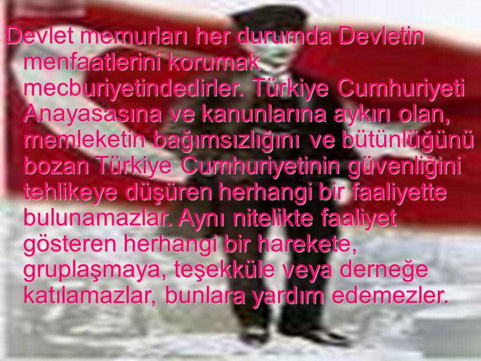 Devlet memurları her durumda Devletin menfaatlerini korumak mecburiyetindedirler. Türkiye Cumhuriyeti Anayasasına ve kanunlarına aykırı olan, memleketin bağımsızlığını ve bütünlüğünü bozan Türkiye Cumhuriyetinin güvenliğini tehlikeye düşüren herhangi bir faaliyette bulunamazlar. Aynı nitelikte faaliyet gösteren herhangi bir harekete, gruplaşmaya, teşekküle veya derneğe katılamazlar, bunlara yardım edemezler.
