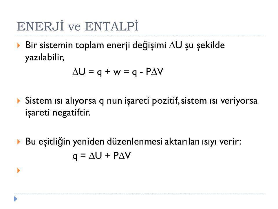 ENERJİ ve ENTALPİ Bir sistemin toplam enerji değişimi U şu şekilde yazılabilir, U = q + w = q - PV.