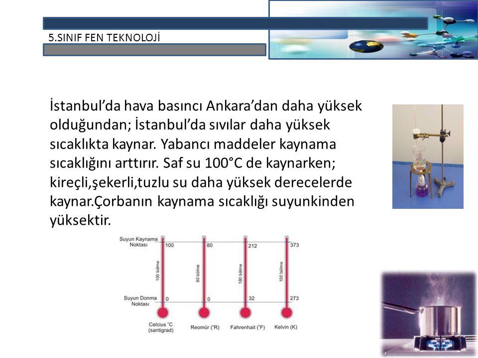 İstanbul'da hava basıncı Ankara'dan daha yüksek olduğundan; İstanbul'da sıvılar daha yüksek sıcaklıkta kaynar.