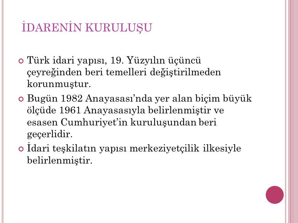 İDARENİN KURULUŞU Türk idari yapısı, 19. Yüzyılın üçüncü çeyreğinden beri temelleri değiştirilmeden korunmuştur.