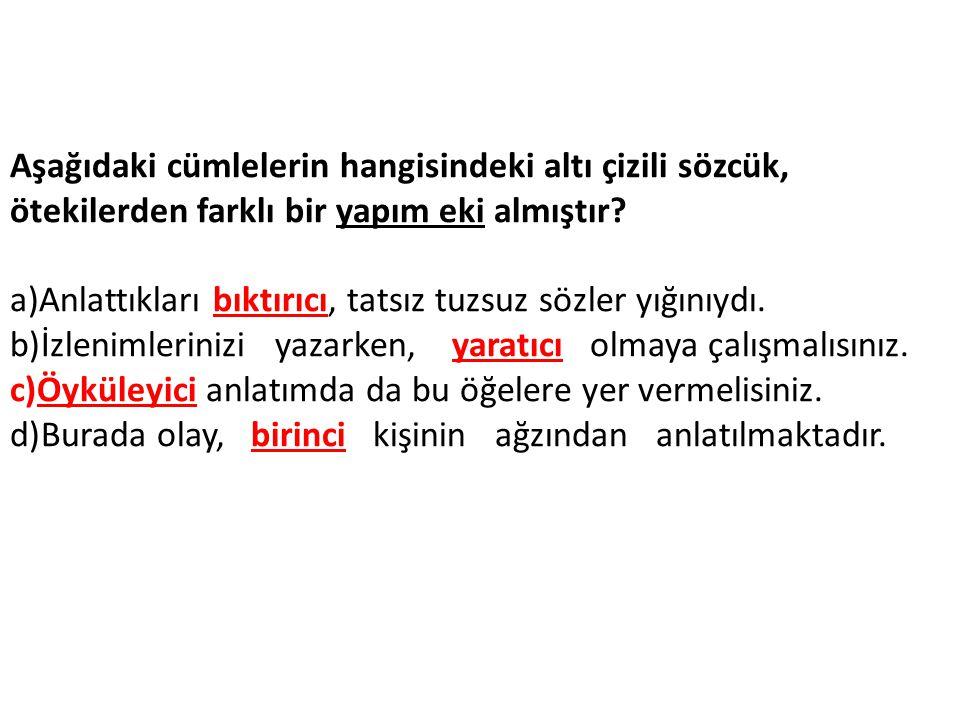 Aşağıdaki cümlelerin hangisindeki altı çizili sözcük, ötekilerden farklı bir yapım eki almıştır