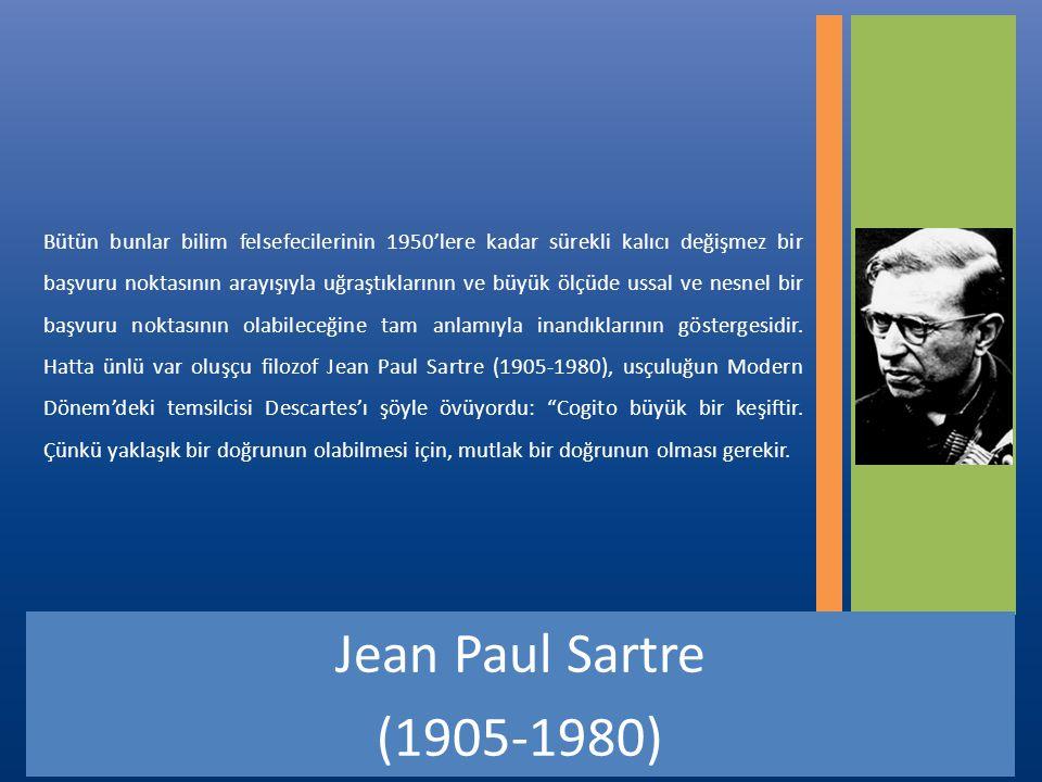 Bütün bunlar bilim felsefecilerinin 1950'lere kadar sürekli kalıcı değişmez bir başvuru noktasının arayışıyla uğraştıklarının ve büyük ölçüde ussal ve nesnel bir başvuru noktasının olabileceğine tam anlamıyla inandıklarının göstergesidir. Hatta ünlü var oluşçu filozof Jean Paul Sartre (1905-1980), usçuluğun Modern Dönem'deki temsilcisi Descartes'ı şöyle övüyordu: Cogito büyük bir keşiftir. Çünkü yaklaşık bir doğrunun olabilmesi için, mutlak bir doğrunun olması gerekir.